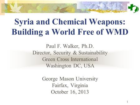 1 Syria and Chemical Weapons: Building a World Free of WMD Paul F. Walker, Ph.D. Director, Security & Sustainability Green Cross International Washington.