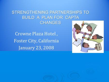Crowne Plaza Hotel, Foster City, California January 23, 2008 STRENGTHENING PARTNERSHIPS TO BUILD A PLAN FOR CAPTA CHANGES.