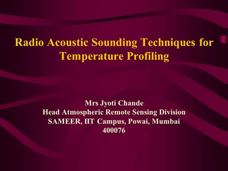 Radio Acoustic Sounding Techniques for Temperature Profiling Mrs Jyoti Chande Head Atmospheric Remote Sensing Division SAMEER, IIT Campus, Powai, Mumbai.