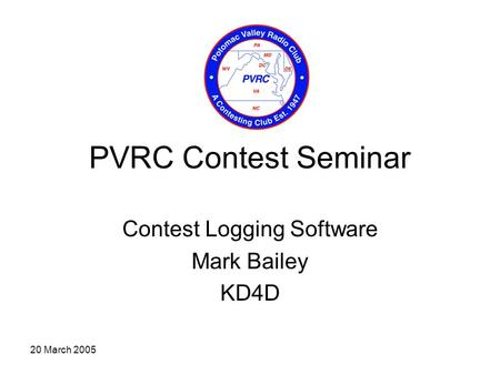 20 March 2005 PVRC Contest Seminar Contest Logging Software Mark Bailey KD4D.