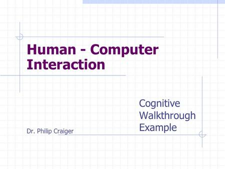 Cognitive Walkthrough Example Dr. Philip Craiger Human - Computer Interaction.