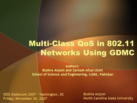 Multi-Class QoS in 802.11 Networks Using GDMC IEEE Globecom 2007 – Washington, DC Friday, November 30, 2007 Bushra Anjum North Carolina State University.