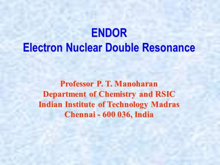 ENDOR Electron Nuclear Double Resonance Professor P. T. Manoharan Department of Chemistry and RSIC Indian Institute of Technology Madras Chennai - 600.