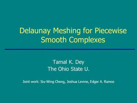 Delaunay Meshing for Piecewise Smooth Complexes Tamal K. Dey The Ohio State U. Joint work: Siu-Wing Cheng, Joshua Levine, Edgar A. Ramos.