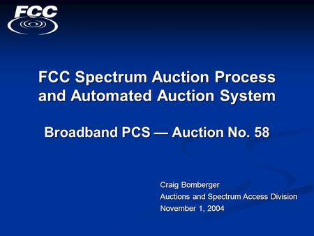 FCC Spectrum Auction Process and Automated Auction System Broadband PCS — Auction No. 58 Craig Bomberger Auctions and Spectrum Access Division November.