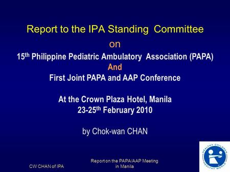 Report to the IPA Standing Committee on 15 th Philippine Pediatric Ambulatory Association (PAPA) And First Joint PAPA and AAP Conference At the Crown Plaza.