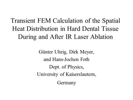 Transient FEM Calculation of the Spatial Heat Distribution in Hard Dental Tissue During and After IR Laser Ablation Günter Uhrig, Dirk Meyer, and Hans-Jochen.