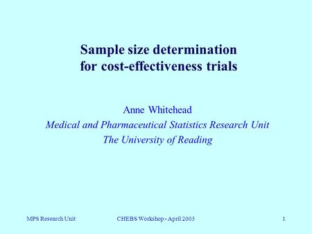 MPS Research UnitCHEBS Workshop - April 20031 Anne Whitehead Medical and Pharmaceutical Statistics Research Unit The University of Reading Sample size.