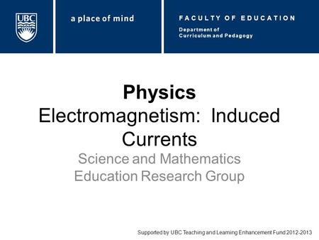 Physics Electromagnetism: Induced Currents Science and Mathematics Education Research Group Supported by UBC Teaching and Learning Enhancement Fund 2012-2013.