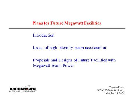 Thomas Roser ICFA HB-2004 Workshop October 18, 2004 Plans for Future Megawatt Facilities Introduction Issues of high intensity beam acceleration Proposals.