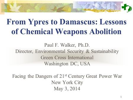 1 From Ypres to Damascus: Lessons of Chemical Weapons Abolition Paul F. Walker, Ph.D. Director, Environmental Security & Sustainability Green Cross International.