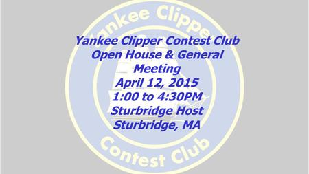 Yankee Clipper Contest Club Open House & General Meeting April 12, 2015 1:00 to 4:30PM Sturbridge Host Sturbridge, MA.