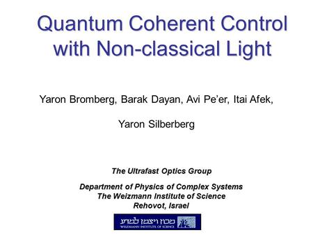 Quantum Coherent Control with Non-classical Light Department of Physics of Complex Systems The Weizmann Institute of Science Rehovot, Israel Yaron Bromberg,