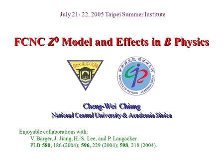 FCNC Z 0 Model and Effects in B Physics Cheng-Wei Chiang National Central University & Academia Sinica Cheng-Wei Chiang National Central University & Academia.