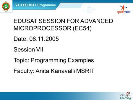EDUSAT SESSION FOR ADVANCED MICROPROCESSOR (EC54) Date: 08.11.2005 Session VII Topic: Programming Examples Faculty: Anita Kanavalli MSRIT.