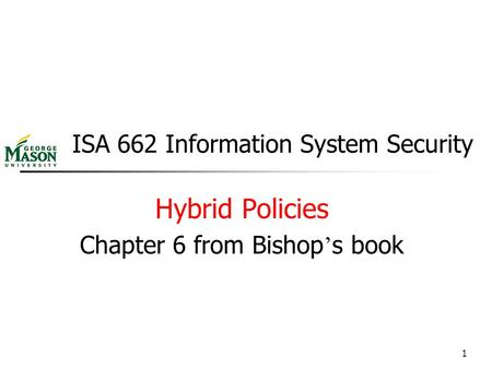 1 ISA 662 Information System Security Hybrid Policies Chapter 6 from Bishop ' s book.