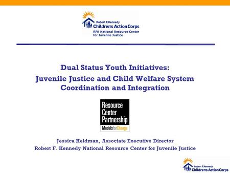 Dual Status Youth Initiatives: Juvenile Justice and Child Welfare System Coordination and Integration Jessica Heldman, Associate Executive Director Robert.