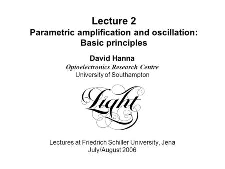 Lecture 2 Parametric amplification and oscillation: Basic principles David Hanna Optoelectronics Research Centre University of Southampton Lectures at.
