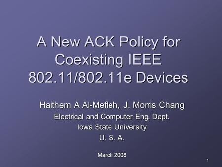 1 A New ACK Policy for Coexisting IEEE 802.11/802.11e Devices Haithem A Al-Mefleh, J. Morris Chang Electrical and Computer Eng. Dept. Iowa State University.