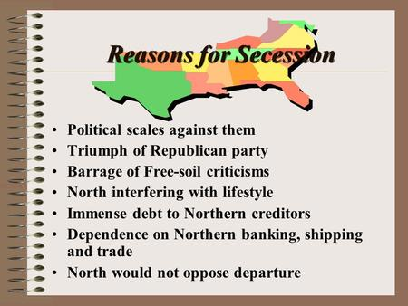 Reasons for Secession Political scales against them Triumph of Republican party Barrage of Free-soil criticisms North interfering with lifestyle Immense.