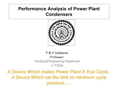Performance Analysis of Power Plant Condensers P M V Subbarao Professor Mechanical Engineering Department I I T Delhi A Device Which makes Power Plant.