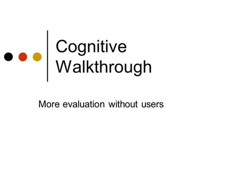 Cognitive Walkthrough More evaluation without users.
