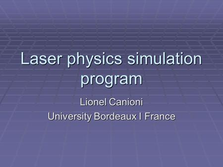 Laser physics simulation program Lionel Canioni University Bordeaux I France.