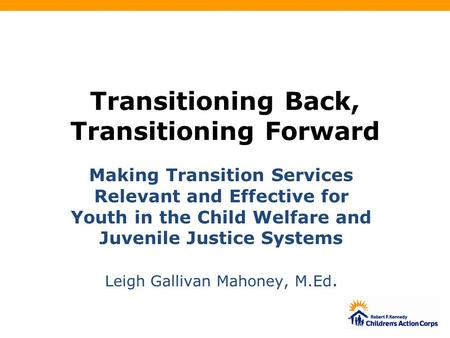 Transitioning Back, Transitioning Forward Making Transition Services Relevant and Effective for Youth in the Child Welfare and Juvenile Justice Systems.