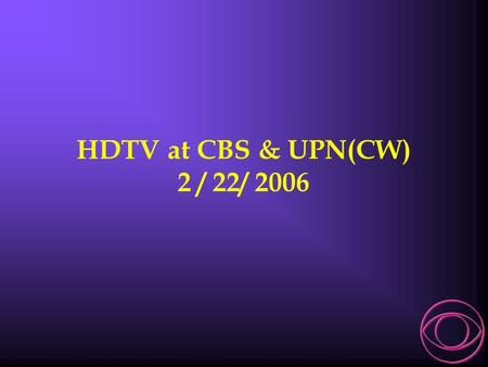 HDTV at CBS & UPN(CW) 2 / 22/ 2006. Robert P. Seidel CBS Television Network V.P. Engineering & Technology.