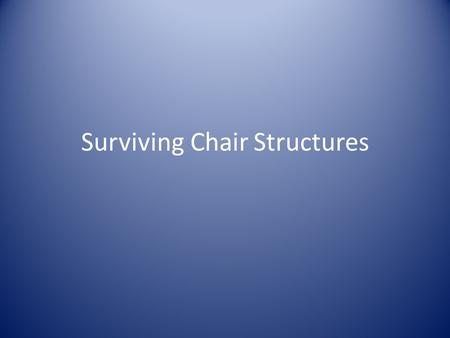 "Surviving Chair Structures. Surviving Chair Structures A ""How-to"" Review."