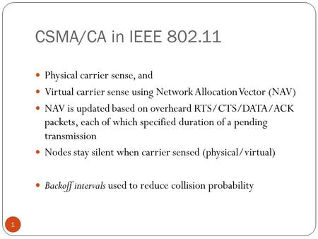 CSMA/CA in IEEE 802.11 1 Physical carrier sense, and Virtual carrier sense using Network Allocation Vector (NAV) NAV is updated based on overheard RTS/CTS/DATA/ACK.