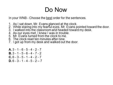 Do Now In your WNB - Choose the best order for the sentences. 1. As I sat down, Mr. Evans glanced at the clock. 2. While staring into my fearful eyes,