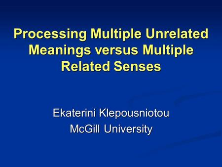 Processing Multiple Unrelated Meanings versus Multiple Related Senses Ekaterini Klepousniotou McGill University.