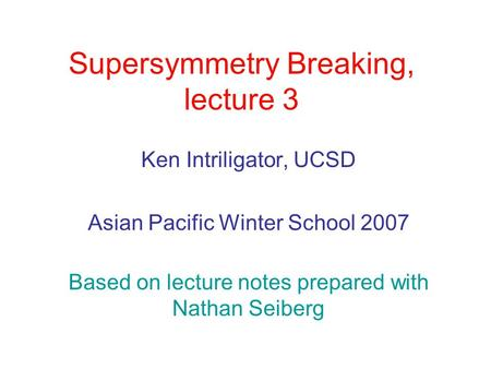 Supersymmetry Breaking, lecture 3 Ken Intriligator, UCSD Asian Pacific Winter School 2007 Based on lecture notes prepared with Nathan Seiberg.