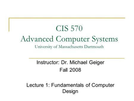CIS 570 Advanced Computer Systems University of Massachusetts Dartmouth Instructor: Dr. Michael Geiger Fall 2008 Lecture 1: Fundamentals of Computer Design.