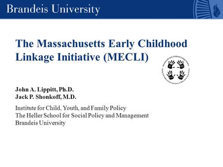 The Massachusetts Early Childhood Linkage Initiative (MECLI) John A. Lippitt, Ph.D. Jack P. Shonkoff, M.D. Institute for Child, Youth, and Family Policy.