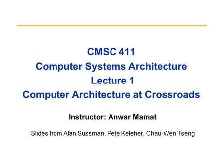 CMSC 411 Computer Systems Architecture Lecture 1 Computer Architecture at Crossroads Instructor: Anwar Mamat Slides from Alan Sussman, Pete Keleher, Chau-Wen.