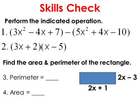 Skills Check Perform the indicated operation. Find the area & perimeter of the rectangle. 3. Perimeter = ____ 4. Area = ____ 2x + 1 2x – 3.