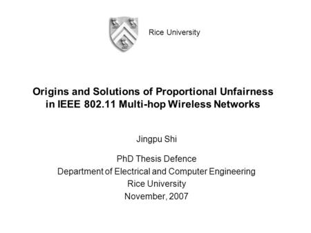 Rice University Origins and Solutions of Proportional Unfairness in IEEE 802.11 Multi-hop Wireless Networks Jingpu Shi PhD Thesis Defence Department of.