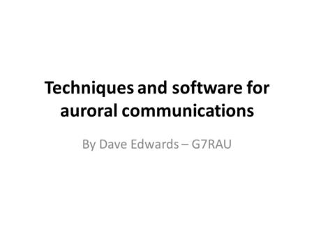 Techniques and software for auroral communications By Dave Edwards – G7RAU.
