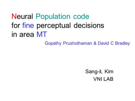 Neural Population code for fine perceptual decisions in area MT Sang-il, Kim VNI LAB Gopathy Prushothaman & David C Bradley.