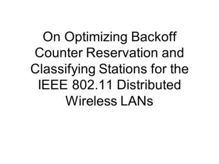 On Optimizing Backoff Counter Reservation and Classifying Stations for the IEEE 802.11 Distributed Wireless LANs.