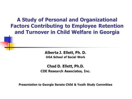 A Study of Personal and Organizational Factors Contributing to Employee Retention and Turnover in Child Welfare in Georgia Alberta J. Ellett, Ph. D. UGA.
