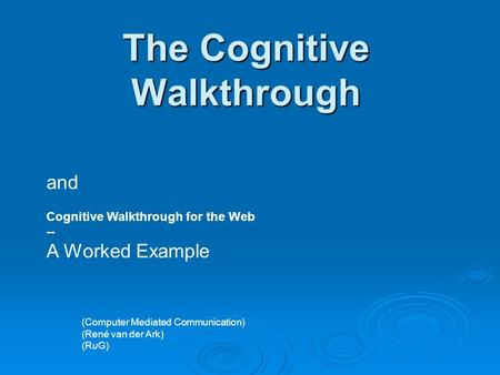 The Cognitive Walkthrough and Cognitive Walkthrough for the Web -- A Worked Example (Computer Mediated Communication) (René van der Ark) (RuG)