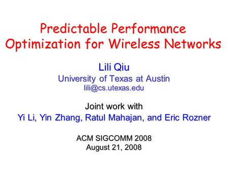 Predictable Performance Optimization for Wireless Networks Lili Qiu University of Texas at Austin Joint work with Yi Li, Yin Zhang,