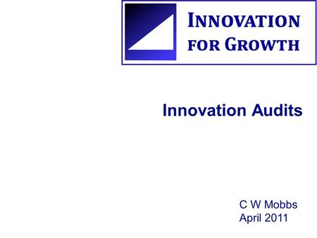 Innovation Audits C W Mobbs April 2011. What are Innovation Audits? They are an in-depth analysis of different aspects of an organisation's current innovation.