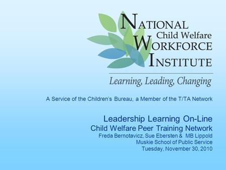 A Service of the Children's Bureau, a Member of the T/TA Network Leadership Learning On-Line Child Welfare Peer Training Network Freda Bernotavicz, Sue.