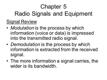 Chapter 5 Radio Signals and Equipment Signal Review Modulation is the process by which information (voice or data) is impressed into the transmitted radio.