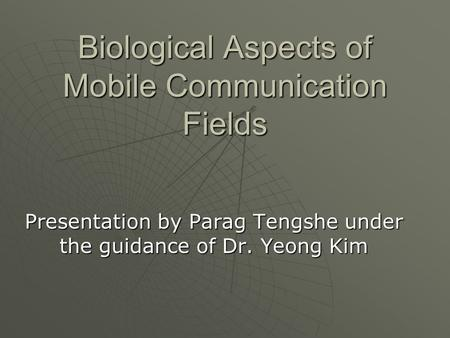 Biological Aspects of Mobile Communication Fields Presentation by Parag Tengshe under the guidance of Dr. Yeong Kim.