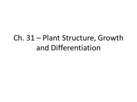 Ch. 31 – Plant Structure, Growth and Differentiation